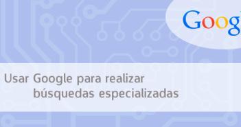 ¿Como usar Google para realizar búsquedas especializadas?