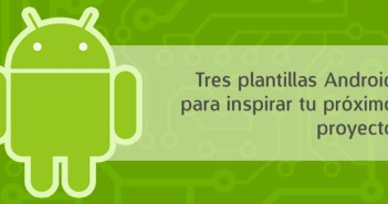 Tres plantillas Android para inspirar tu próximo proyecto